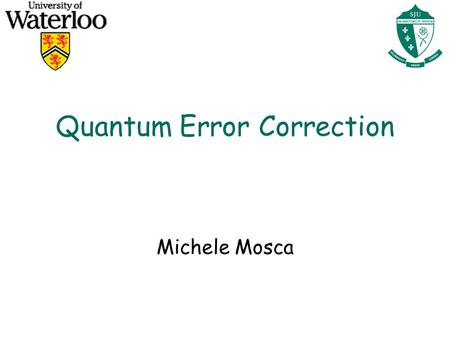 Quantum Error Correction Michele Mosca. Quantum Error Correction: Bit Flip Errors l Suppose the environment will effect error (i.e. operation ) on our.