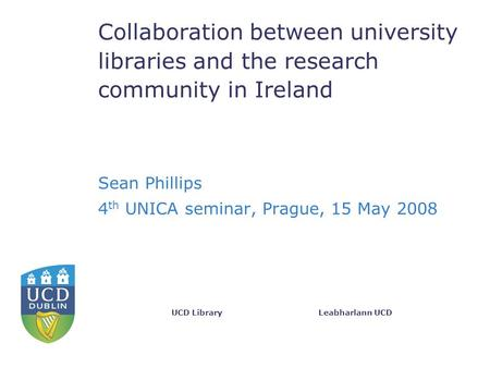 Leabharlann UCDUCD Library Collaboration between university libraries and the research community in Ireland Sean Phillips 4 th UNICA seminar, Prague, 15.