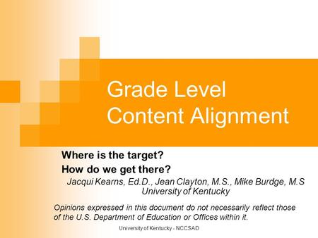 University of Kentucky - NCCSAD Grade Level Content Alignment Where is the target? How do we get there? Jacqui Kearns, Ed.D., Jean Clayton, M.S., Mike.