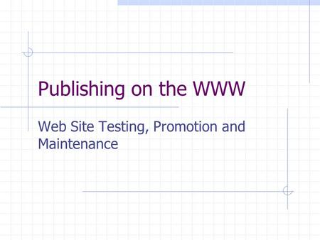 Publishing on the WWW Web Site Testing, Promotion and Maintenance.