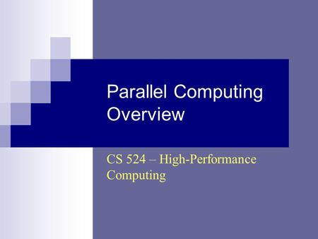 Parallel Computing Overview CS 524 – High-Performance Computing.