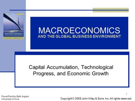 1 MACROECONOMICS AND THE GLOBAL BUSINESS ENVIRONMENT Capital Accumulation, Technological Progress, and Economic Growth Copyright © 2005 John Wiley & Sons,