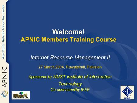 Welcome! APNIC Members Training Course Internet Resource <strong>Management</strong> II 27 March 2004, Rawalpindi, Pakistan Sponsored <strong>by</strong> NUST Institute of Information Technology.