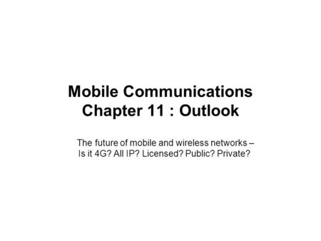 Mobile Communications Chapter 11 : Outlook The future of mobile and wireless networks – Is it 4G? All IP? Licensed? Public? Private?