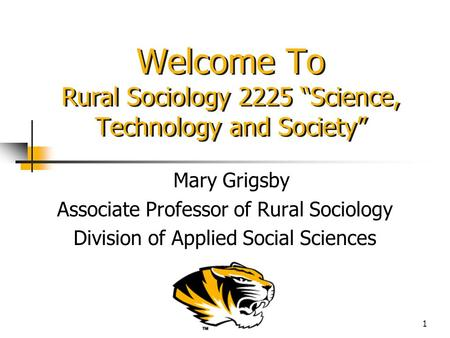 "1 Welcome To Rural Sociology 2225 ""Science, Technology and Society"" Mary Grigsby Associate Professor of Rural Sociology Division of Applied Social Sciences."