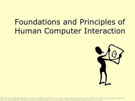 Foundations and Principles of Human Computer Interaction Slide deck by Saul Greenberg. Permission is granted to use this for non-commercial purposes as.