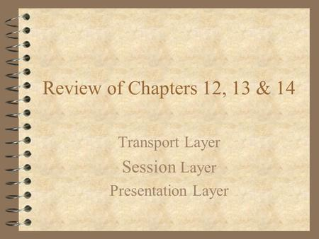 Review of Chapters 12, 13 & 14 Transport Layer Session Layer Presentation Layer.