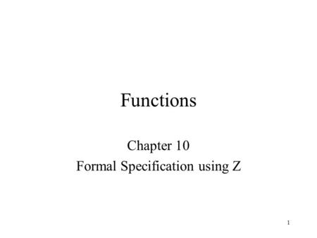1 Functions Chapter 10 Formal Specification using Z.
