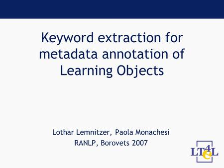Keyword extraction for metadata annotation of Learning Objects Lothar Lemnitzer, Paola Monachesi RANLP, Borovets 2007.