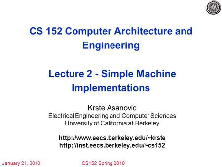 January 21, 2010CS152 Spring 2010 CS 152 Computer Architecture and Engineering Lecture 2 - Simple Machine Implementations Krste Asanovic Electrical Engineering.
