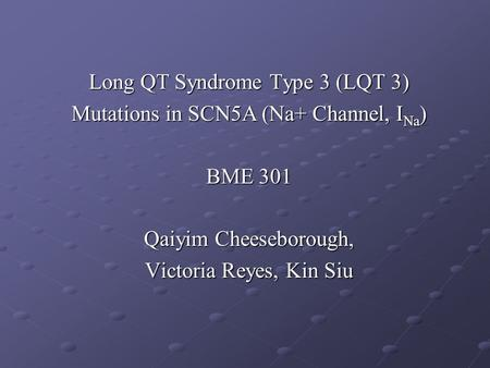 Long QT Syndrome Type 3 (LQT 3) Mutations in SCN5A (Na+ Channel, I Na ) BME 301 Qaiyim Cheeseborough, Victoria Reyes, Kin Siu.