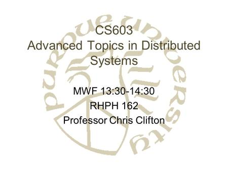 CS603 Advanced Topics in Distributed Systems MWF 13:30-14:30 RHPH 162 Professor Chris Clifton.
