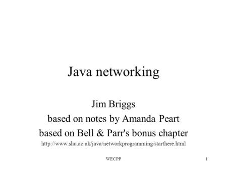 WECPP1 Java networking Jim Briggs based on notes by Amanda Peart based on Bell & Parr's bonus chapter
