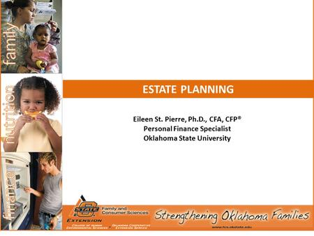 Eileen St. Pierre, Ph.D., CFA, CFP® Personal Finance Specialist Oklahoma State University ESTATE PLANNING.