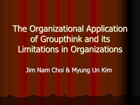 The Organizational Application of Groupthink and its Limitations in Organizations Jim Nam Choi & Myung Un Kim.