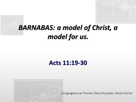 BARNABAS: a model of Christ, a model for us. Acts 11:19-30 Congregational Theme: Daily Disciples: Good Works: