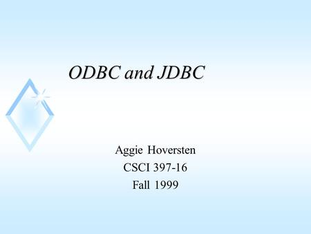 ODBC and JDBC Aggie Hoversten CSCI 397-16 Fall 1999.