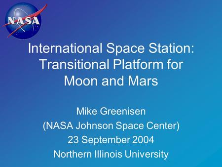 International Space Station: Transitional Platform for Moon and <strong>Mars</strong> Mike Greenisen (NASA Johnson Space Center) 23 September 2004 Northern Illinois University.