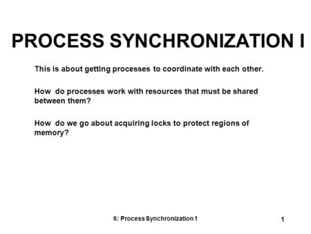 6: Process Synchronization 1 1 PROCESS SYNCHRONIZATION I This is about getting processes to coordinate with each other. How do processes work with resources.