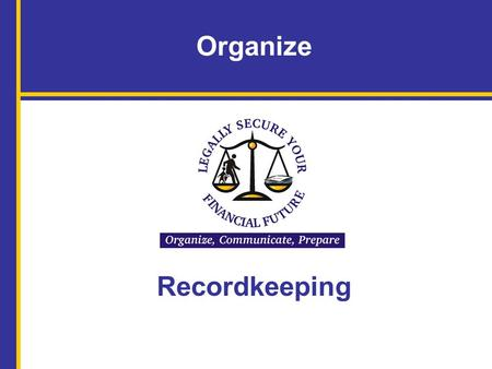 Organize Recordkeeping. Name of Facilitator, Title, Organization Name(s) of Speakers and Titles Legally <strong>Secure</strong> Your Financial Future: Organize, Communicate,