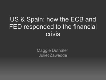 US & Spain: how the ECB and FED responded to the financial crisis Maggie Duthaler Juliet Zawedde.