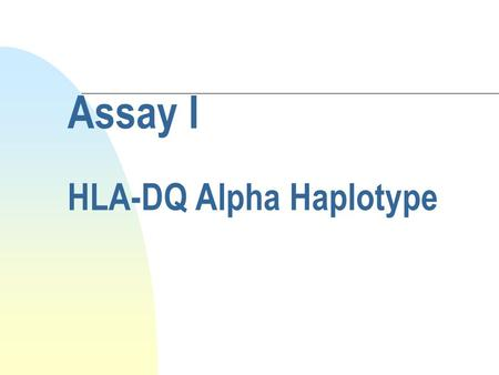 Assay I HLA-DQ Alpha Haplotype. Purpose n To determine which one of several known alleles is present at the HLA DQ-Alpha locus on each of an individual's.