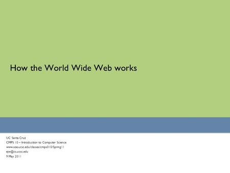 How the World Wide Web works UC Santa Cruz CMPS 10 – Introduction to Computer Science  9 May 2011.