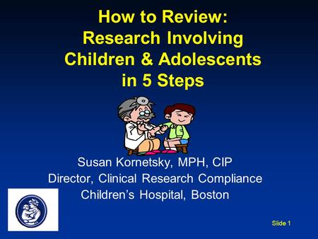 Slide 1 How to Review: Research Involving Children & Adolescents in 5 Steps Susan Kornetsky, MPH, CIP Director, Clinical Research Compliance Children's.