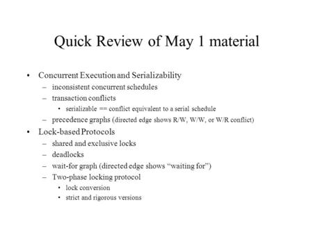 Quick Review of May 1 material Concurrent Execution and Serializability –inconsistent concurrent schedules –transaction conflicts serializable == conflict.