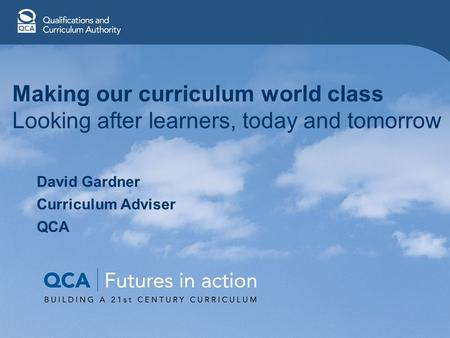 Making our curriculum world class Looking after learners, today and tomorrow David Gardner Curriculum Adviser QCA.