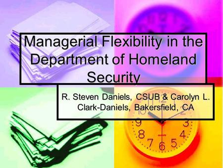 Managerial Flexibility in the Department of Homeland Security R. Steven Daniels, CSUB & Carolyn L. Clark-Daniels, Bakersfield, CA.