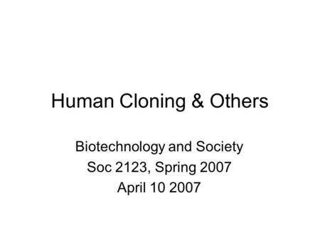 Human Cloning & Others Biotechnology and Society Soc 2123, Spring 2007 April 10 2007.