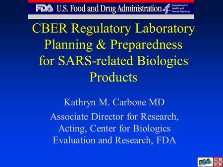 CBER Regulatory Laboratory Planning & Preparedness for SARS-related Biologics Products Kathryn M. Carbone MD Associate Director for Research, Acting, Center.