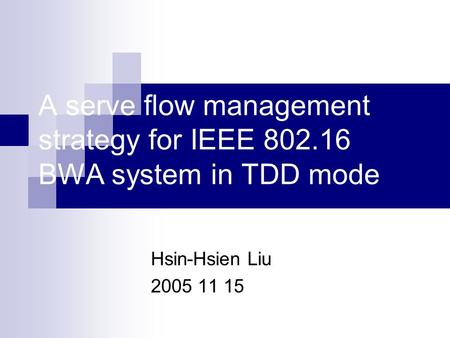A serve flow management strategy for IEEE 802.16 BWA system in TDD mode Hsin-Hsien Liu 2005 11 15.