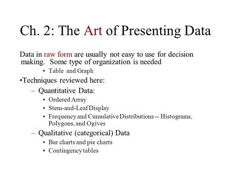 Ch. 2: The Art of Presenting Data Data in raw form are usually not easy to use for decision making. Some type of organization is needed Table and Graph.