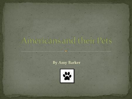 By Amy Barker. I was born and raised in the United States and have always owned a dog. Today, you will learn about how Americans treat their pets. Many.