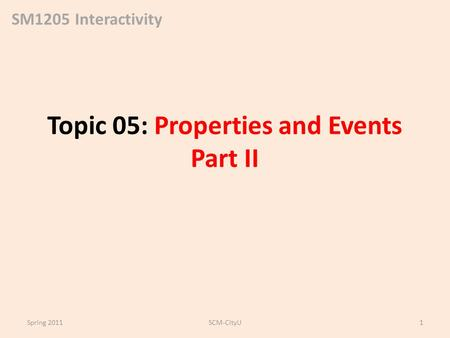 SM1205 Interactivity Topic 05: Properties and Events Part II Spring 2011SCM-CityU1.