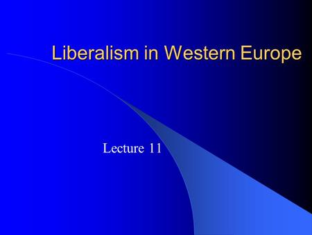 Liberalism in Western Europe Lecture 11. Variations on a Liberal Theme One Might Say that Liberalism on a Global Scale, as Embodied in the UN, Has Not.