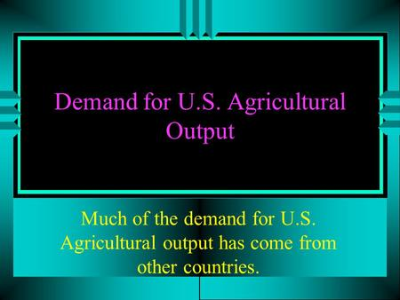 Demand for U.S. Agricultural Output Much of the demand for U.S. Agricultural output has come from other countries.