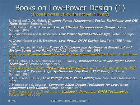 8/17/06ELEC 5970-003/6970-003 Lecture 11 Books on Low-Power Design (1) (Those shown in yellow are not yet in library) L. Benini and G. De Micheli, Dynamic.