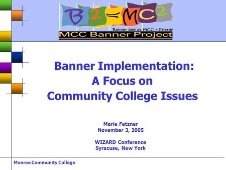 Monroe Community College Banner Implementation: A Focus on Community College Issues Marie Fetzner November 3, 2005 WIZARD Conference Syracuse, New York.