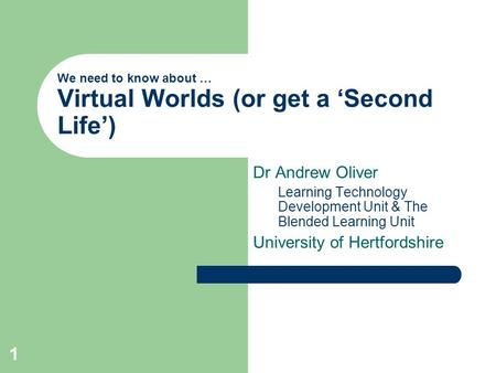 1 We need to know about … Virtual Worlds (or get a 'Second Life') Dr Andrew Oliver Learning Technology Development Unit & The Blended Learning Unit University.