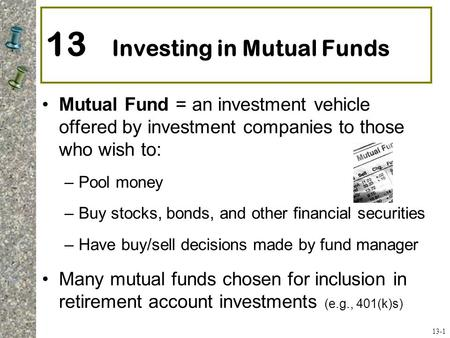 13 Investing in Mutual Funds Mutual Fund = an investment vehicle offered by investment companies to those who wish to: –Pool money –Buy stocks, bonds,