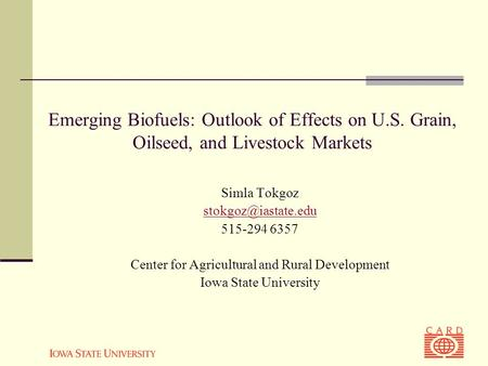 Emerging Biofuels: Outlook of Effects on U.S. Grain, Oilseed, and Livestock Markets Simla Tokgoz 515-294 6357 Center for Agricultural.