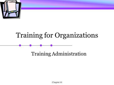 Chapter 10 Training for Organizations Training Administration.