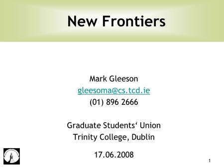 1 Mark Gleeson (01) 896 2666 Graduate Students' Union Trinity College, Dublin 17.06.2008 New Frontiers.