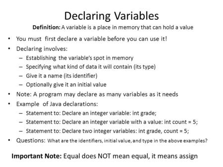 Declaring Variables You must first declare a variable before you can use it! Declaring involves: – Establishing the variable's spot in memory – Specifying.