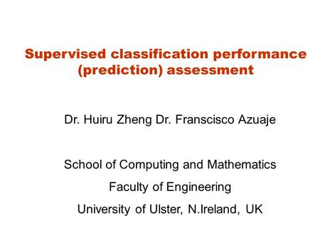 Supervised classification performance (prediction) assessment Dr. Huiru Zheng Dr. Franscisco Azuaje School of Computing and Mathematics Faculty of Engineering.