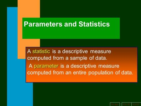 B a c kn e x t h o m e Parameters and Statistics statistic A statistic is a descriptive measure computed from a sample of data. parameter A parameter is.