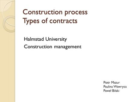 Construction process Types of contracts Halmstad University Construction management Piotr Mazur Paulina Wawryca Paweł Bilski.